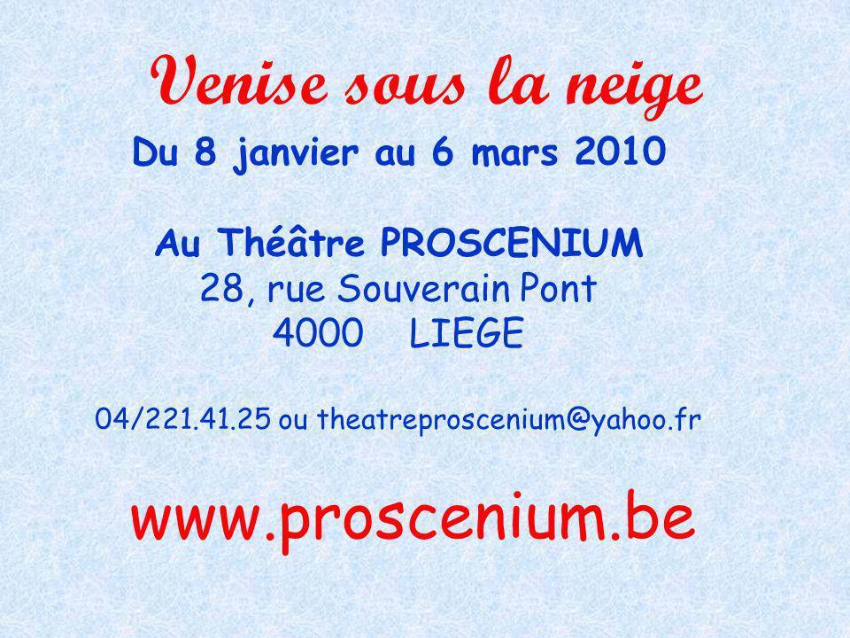 www.proscenium.be Venise sous la neige Du 8 janvier au 6 mars 2010 Au Théâtre PROSCENIUM 28, rue Souverain Pont 4000 LIEGE 04/221.41.25 ou theatrepros