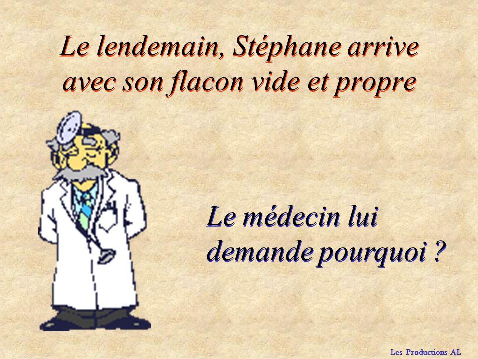 Les Productions AL Le lendemain, Stéphane arrive avec son flacon vide et propre Le médecin lui demande pourquoi ?