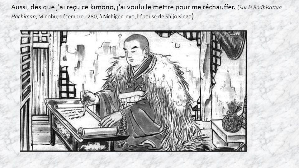 Aussi, dès que j'ai reçu ce kimono, j'ai voulu le mettre pour me réchauffer. (Sur le Bodhisattva Hachiman, Minobu, décembre 1280, à Nichigen-nyo, l'ép