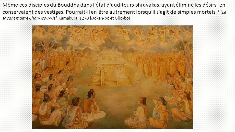 Même ces disciples du Bouddha dans l'état d'auditeurs-shravakas, ayant éliminé les désirs, en conservaient des vestiges. Pourrait-il en être autrement
