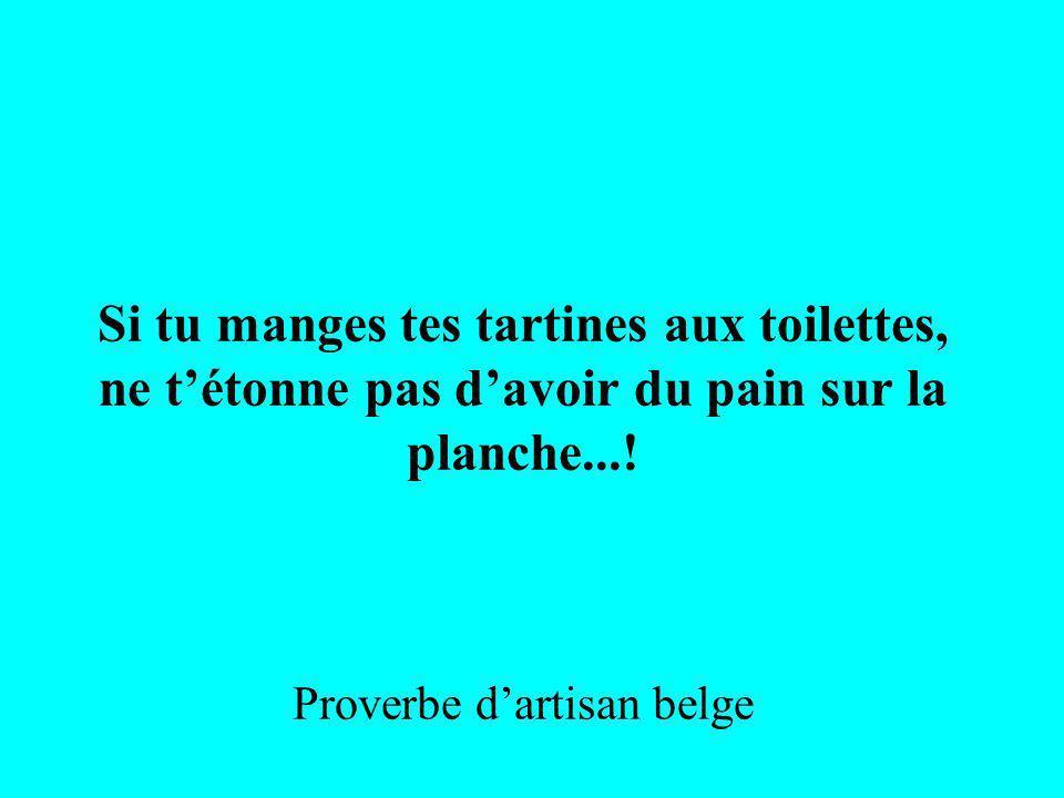 Si tu manges tes tartines aux toilettes, ne tétonne pas davoir du pain sur la planche...! Proverbe dartisan belge
