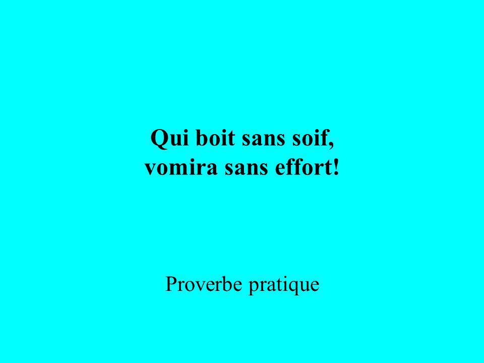 Qui boit sans soif, vomira sans effort! Proverbe pratique