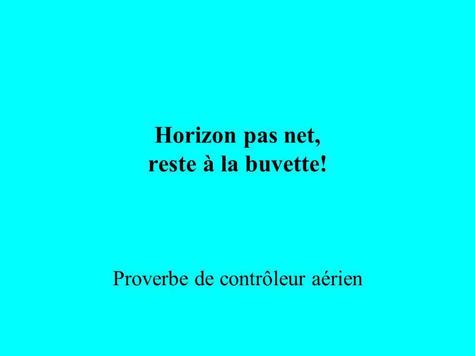 Horizon pas net, reste à la buvette! Proverbe de contrôleur aérien