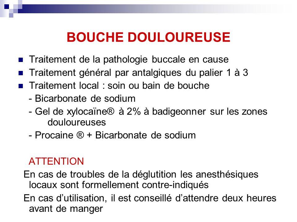 BOUCHE DOULOUREUSE Traitement de la pathologie buccale en cause Traitement général par antalgiques du palier 1 à 3 Traitement local : soin ou bain de