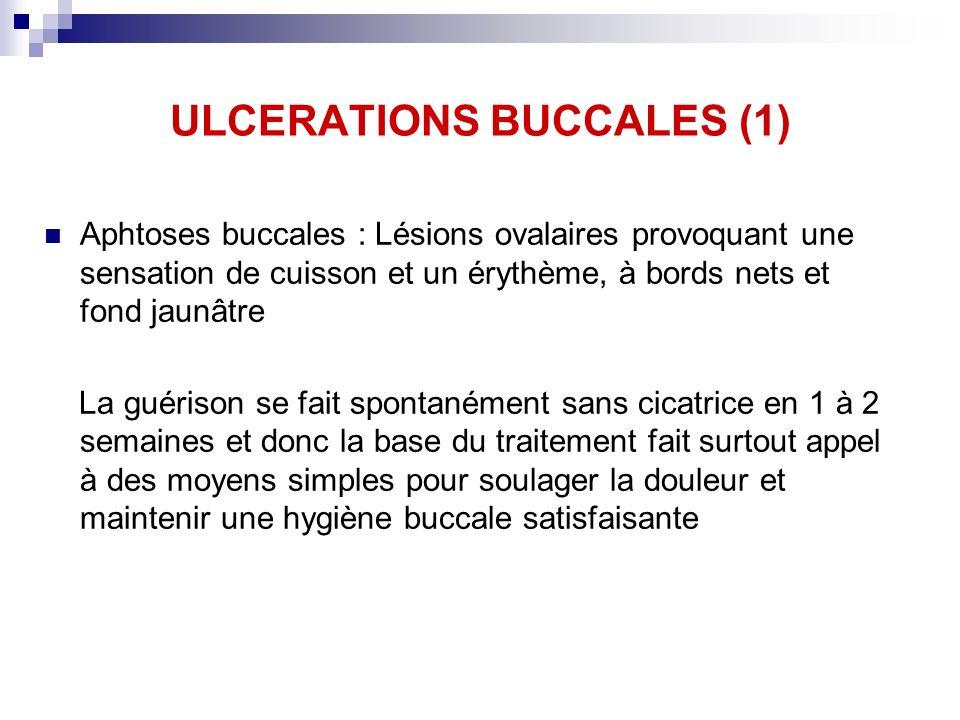 ULCERATIONS BUCCALES (1) Aphtoses buccales : Lésions ovalaires provoquant une sensation de cuisson et un érythème, à bords nets et fond jaunâtre La gu