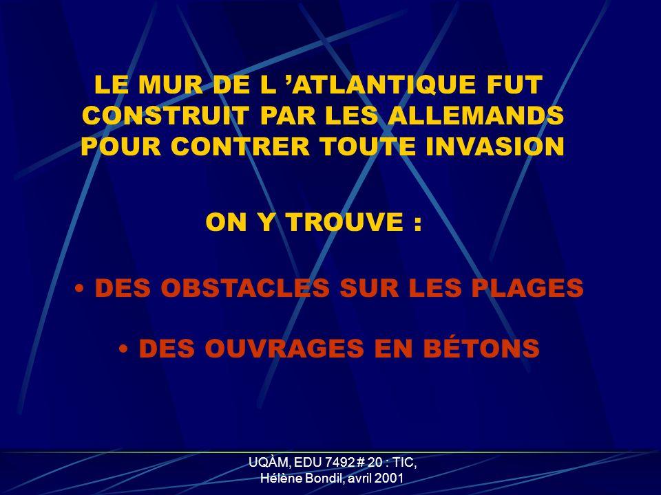 UQÀM, EDU 7492 # 20 : TIC, Hélène Bondil, avril 2001 LE MUR DE L ATLANTIQUE FUT CONSTRUIT PAR LES ALLEMANDS POUR CONTRER TOUTE INVASION ON Y TROUVE : DES OBSTACLES SUR LES PLAGES DES OUVRAGES EN BÉTONS