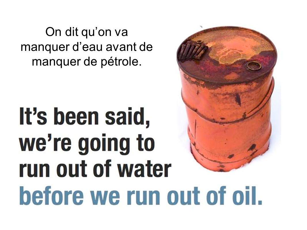 On dit quon va manquer deau avant de manquer de pétrole.
