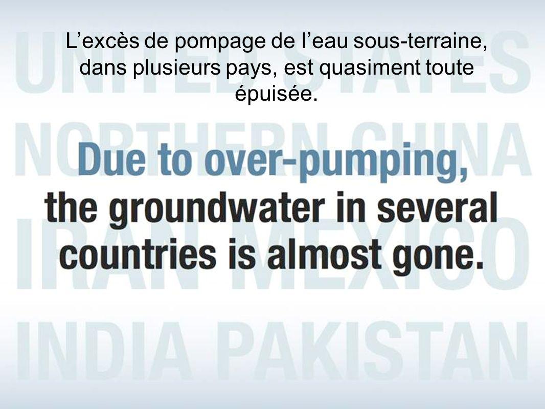 Lexcès de pompage de leau sous-terraine, dans plusieurs pays, est quasiment toute épuisée.