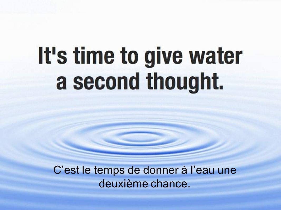 Cest le temps de donner à leau une deuxième chance.