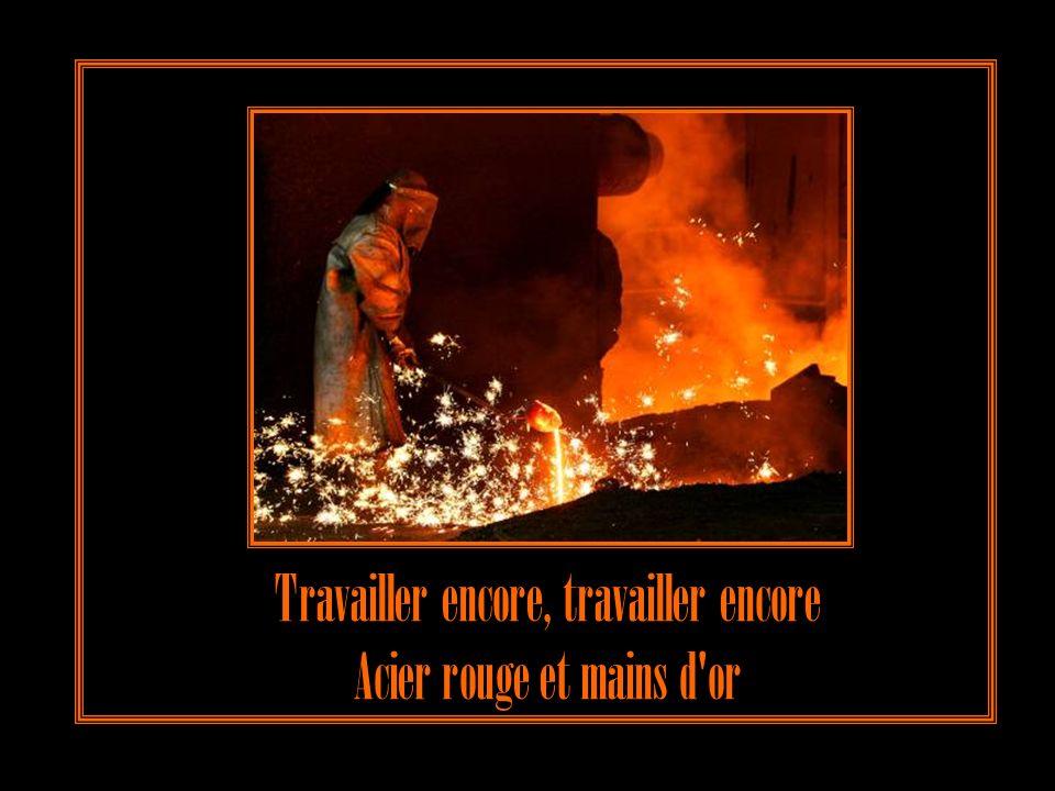 J'voudrais travailler encore, travailler encore Forger l'acier rouge avec mes mains d'or
