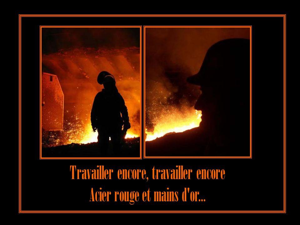 Je voudrais travailler encore, travailler encore Forger l'acier rouge avec mes mains d'or