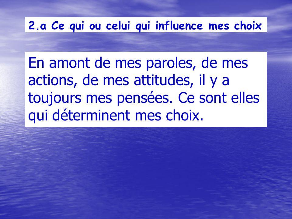2.a Ce qui ou celui qui influence mes choix En amont de mes paroles, de mes actions, de mes attitudes, il y a toujours mes pensées.