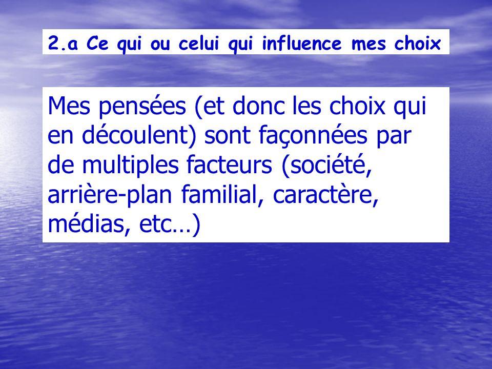 2.a Ce qui ou celui qui influence mes choix Mes pensées (et donc les choix qui en découlent) sont façonnées par de multiples facteurs (société, arrière-plan familial, caractère, médias, etc…)
