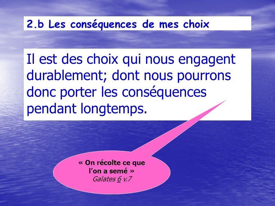 2.b Les conséquences de mes choix Il est des choix qui nous engagent durablement; dont nous pourrons donc porter les conséquences pendant longtemps.