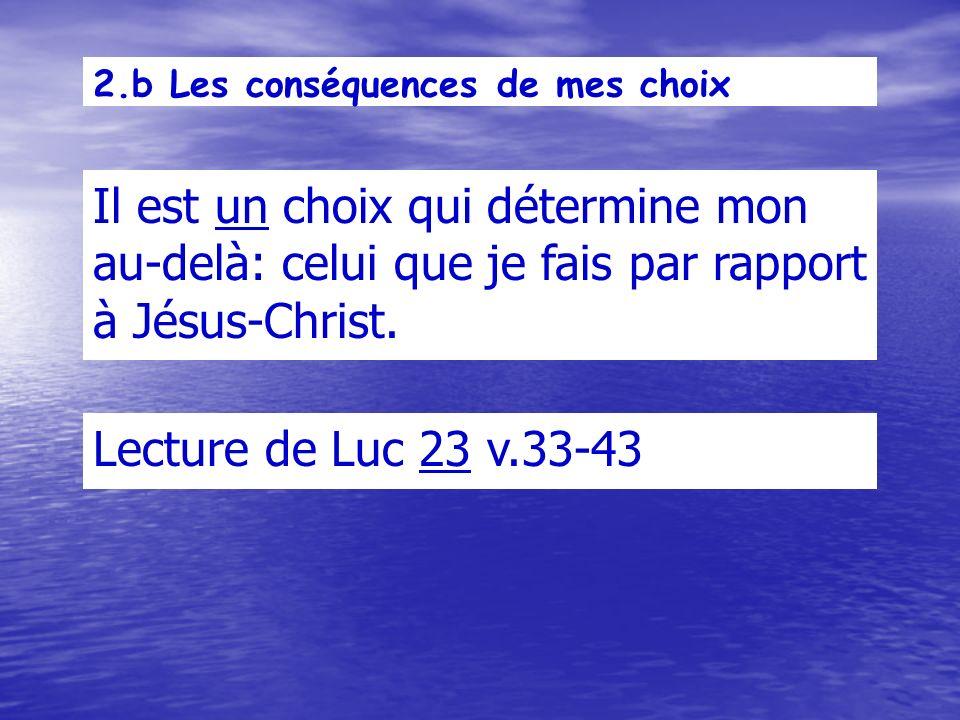2.b Les conséquences de mes choix Il est un choix qui détermine mon au-delà: celui que je fais par rapport à Jésus-Christ.