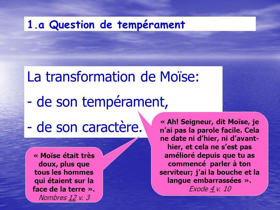 1.a Question de tempérament La transformation de Moïse: - de son tempérament, - de son caractère.