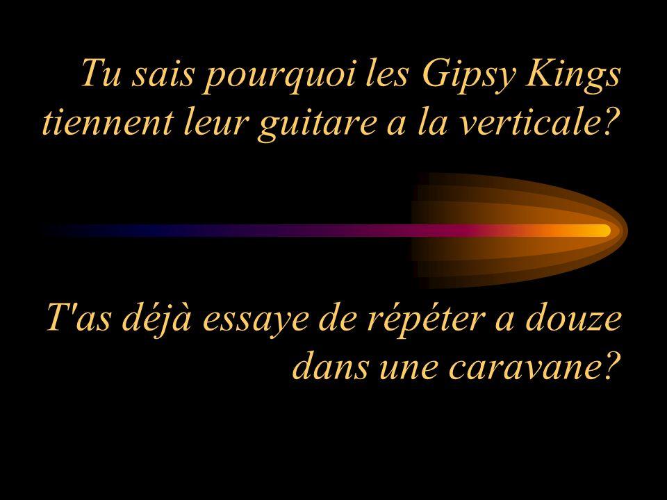 Tu sais pourquoi les Gipsy Kings tiennent leur guitare a la verticale? T'as déjà essaye de répéter a douze dans une caravane?