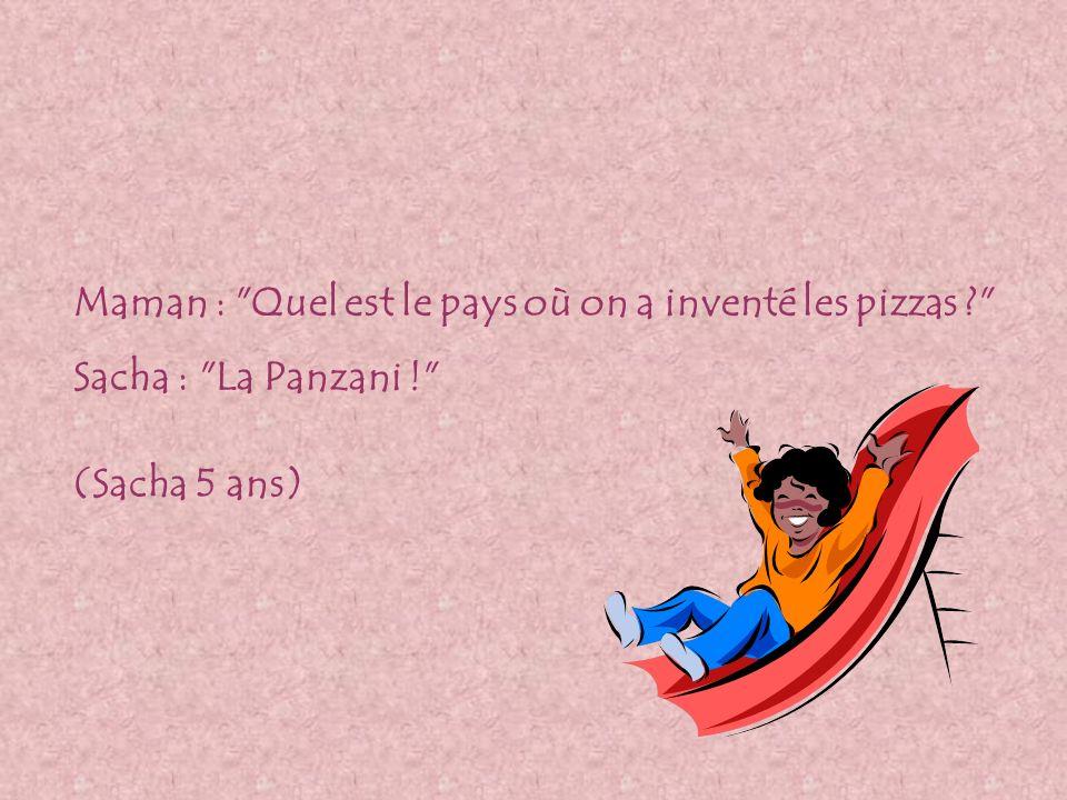 Maman : Quel est le pays où on a inventé les pizzas ? Sacha : La Panzani ! (Sacha 5 ans)