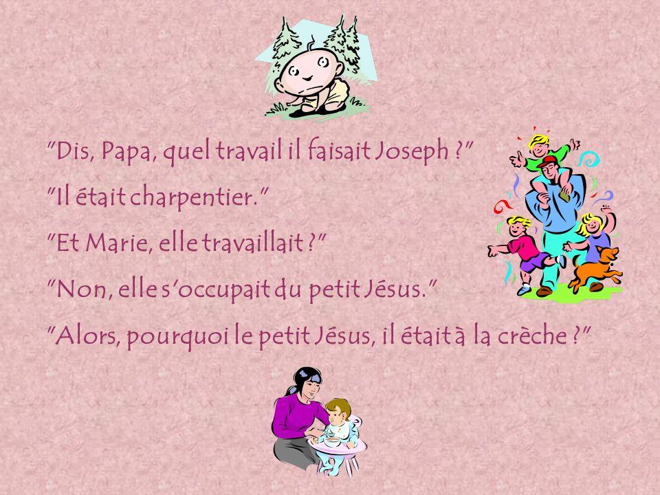 Dis, Papa, quel travail il faisait Joseph ? Il était charpentier. Et Marie, elle travaillait ? Non, elle s occupait du petit Jésus. Alors, pourquoi le petit Jésus, il était à la crèche ?