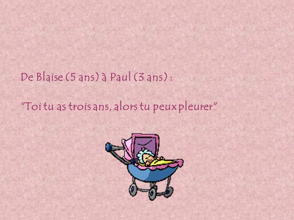 De Blaise (5 ans) à Paul (3 ans) : Toi tu as trois ans, alors tu peux pleurer