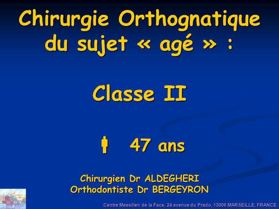 Chirurgie Orthognatique du sujet « agé » : Classe II 47 ans Chirurgien Dr ALDEGHERI Orthodontiste Dr BERGEYRON Centre Massilien de la Face, 24 avenue