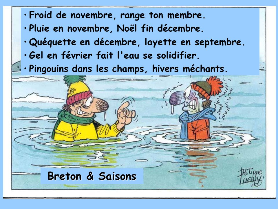 Froid de novembre, range ton membre. Pluie en novembre, Noël fin décembre. Quéquette en décembre, layette en septembre. Gel en février fait l'eau se s