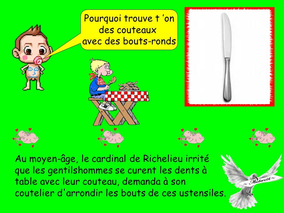 Pourquoi trouve t on des couteaux avec des bouts-ronds Au moyen-âge, le cardinal de Richelieu irrité que les gentilshommes se curent les dents à table avec leur couteau, demanda à son coutelier d arrondir les bouts de ces ustensiles.