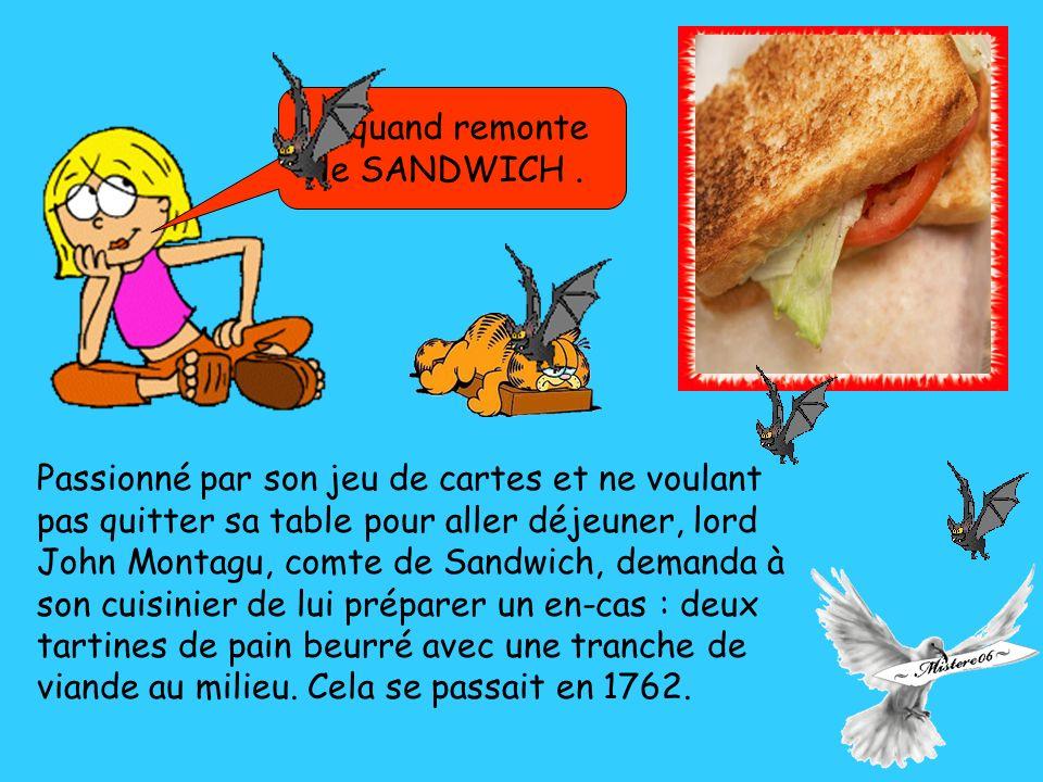 Passionné par son jeu de cartes et ne voulant pas quitter sa table pour aller déjeuner, lord John Montagu, comte de Sandwich, demanda à son cuisinier de lui préparer un en-cas : deux tartines de pain beurré avec une tranche de viande au milieu.