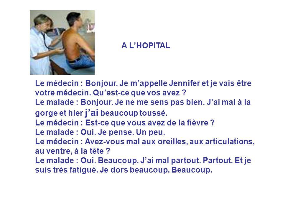 A LHOPITAL Le médecin : Bonjour. Je mappelle Jennifer et je vais être votre médecin. Quest-ce que vos avez ? Le malade : Bonjour. Je ne me sens pas bi