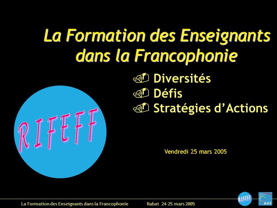 La Formation des Enseignants dans la Francophonie Rabat 24-25 mars 2005 Vendredi 25 mars 2005 La Formation des Enseignants dans la Francophonie Diversités Défis Stratégies dActions