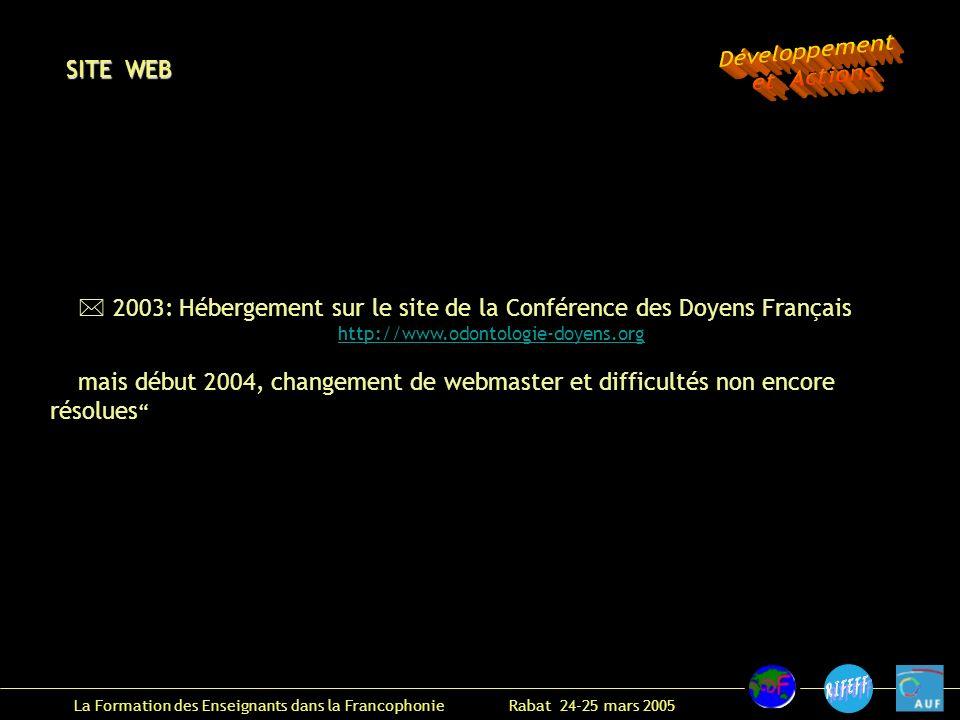 La Formation des Enseignants dans la Francophonie Rabat 24-25 mars 2005 2003: Hébergement sur le site de la Conférence des Doyens Français http://www.odontologie-doyens.org mais début 2004, changement de webmaster et difficultés non encore résolues SITE WEB