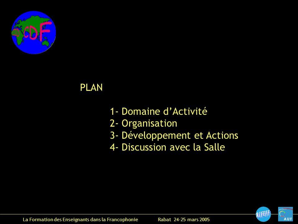 La Formation des Enseignants dans la Francophonie Rabat 24-25 mars 2005 PLAN 1- Domaine dActivité 2- Organisation 3- Développement et Actions 4- Discussion avec la Salle