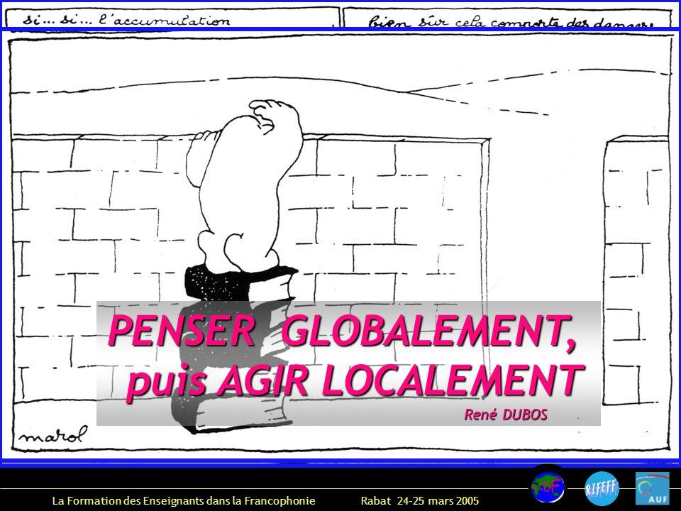 La Formation des Enseignants dans la Francophonie Rabat 24-25 mars 2005 PENSER GLOBALEMENT, puis AGIR LOCALEMENT puis AGIR LOCALEMENT René DUBOS René DUBOS