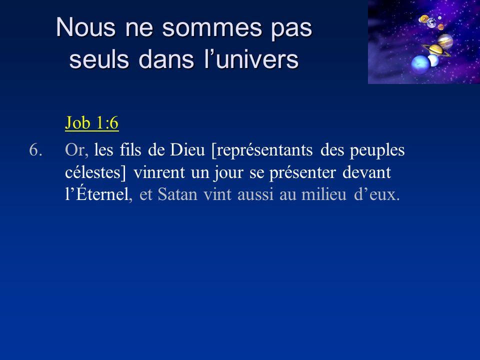 Nous ne sommes pas seuls dans lunivers Job 1:6 6.Or, les fils de Dieu [représentants des peuples célestes] vinrent un jour se présenter devant lÉternel, et Satan vint aussi au milieu deux.