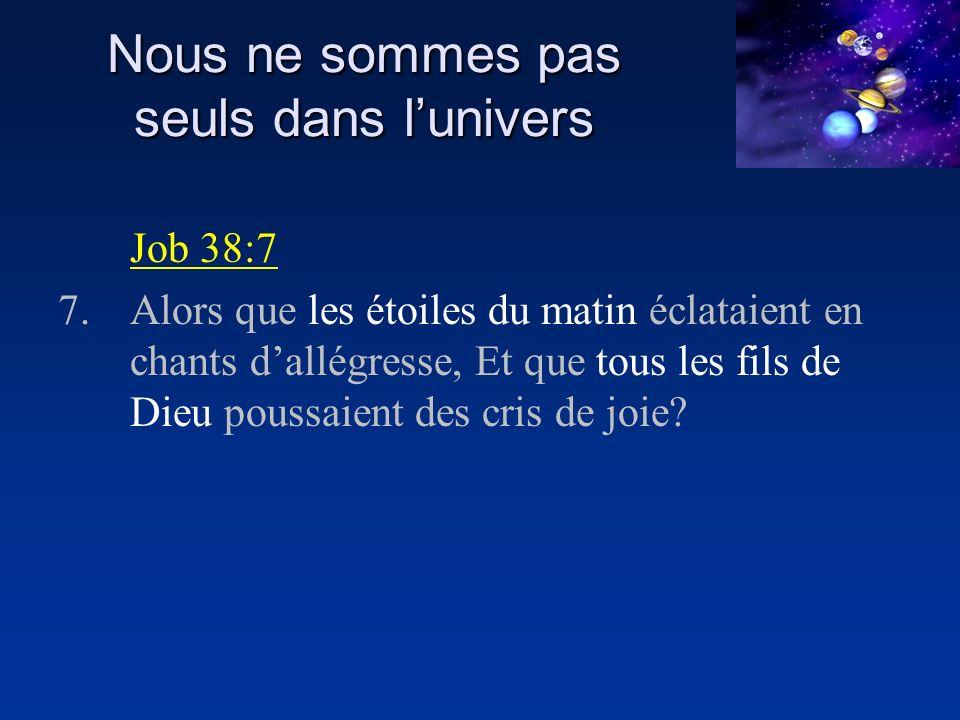 Nous ne sommes pas seuls dans lunivers Job 38:7 7.Alors que les étoiles du matin éclataient en chants dallégresse, Et que tous les fils de Dieu poussaient des cris de joie?