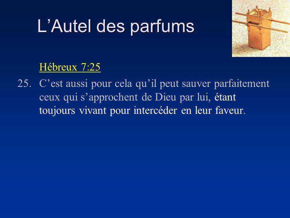 LAutel des parfums Hébreux 7:25 25.Cest aussi pour cela quil peut sauver parfaitement ceux qui sapprochent de Dieu par lui, étant toujours vivant pour intercéder en leur faveur.