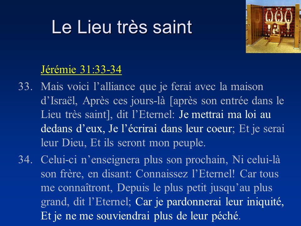 Le Lieu très saint Jérémie 31:33-34 33.Mais voici lalliance que je ferai avec la maison dIsraël, Après ces jours-là [après son entrée dans le Lieu très saint], dit lEternel: Je mettrai ma loi au dedans deux, Je lécrirai dans leur coeur; Et je serai leur Dieu, Et ils seront mon peuple.