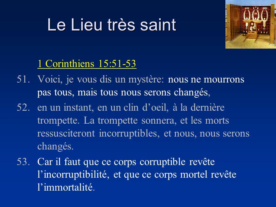 Le Lieu très saint 1 Corinthiens 15:51-53 51.Voici, je vous dis un mystère: nous ne mourrons pas tous, mais tous nous serons changés, 52.en un instant, en un clin doeil, à la dernière trompette.