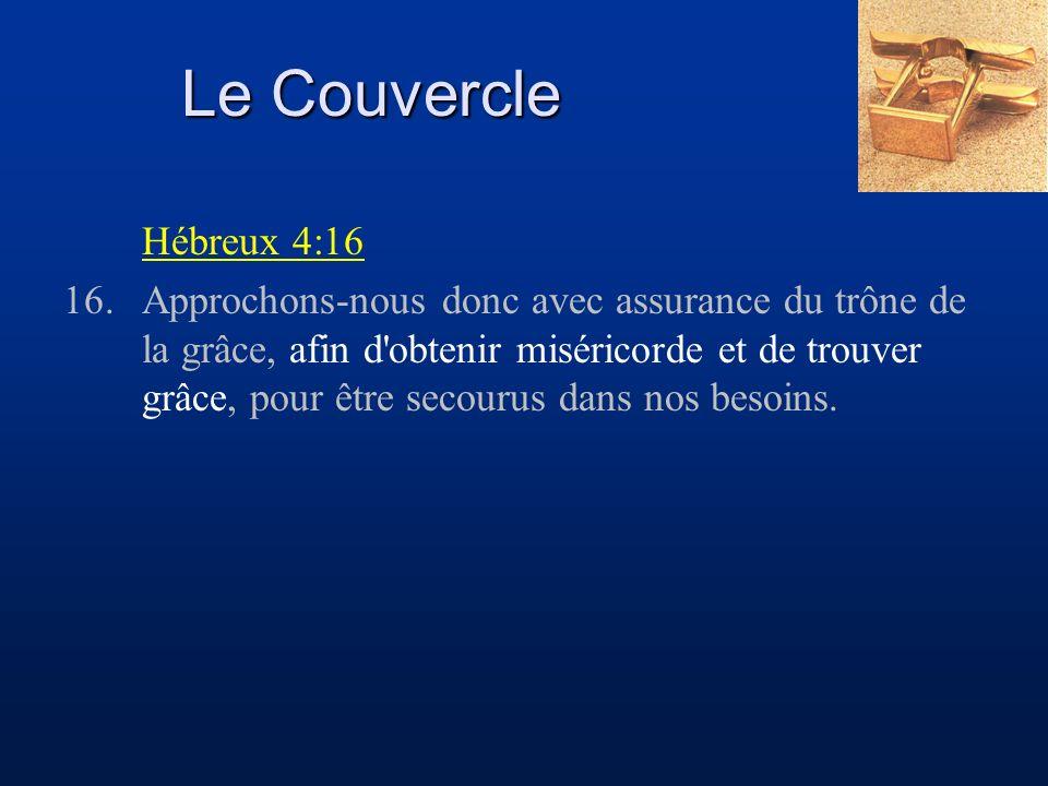 Le Couvercle Hébreux 4:16 16.Approchons-nous donc avec assurance du trône de la grâce, afin d obtenir miséricorde et de trouver grâce, pour être secourus dans nos besoins.