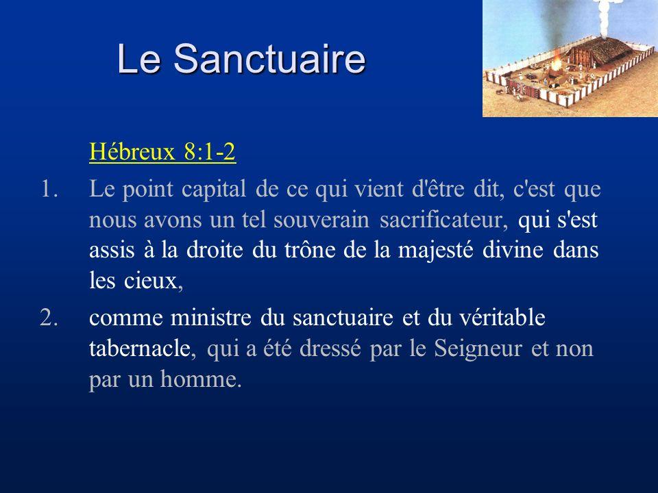 Le Sanctuaire Hébreux 8:1-2 1.Le point capital de ce qui vient d être dit, c est que nous avons un tel souverain sacrificateur, qui s est assis à la droite du trône de la majesté divine dans les cieux, 2.comme ministre du sanctuaire et du véritable tabernacle, qui a été dressé par le Seigneur et non par un homme.