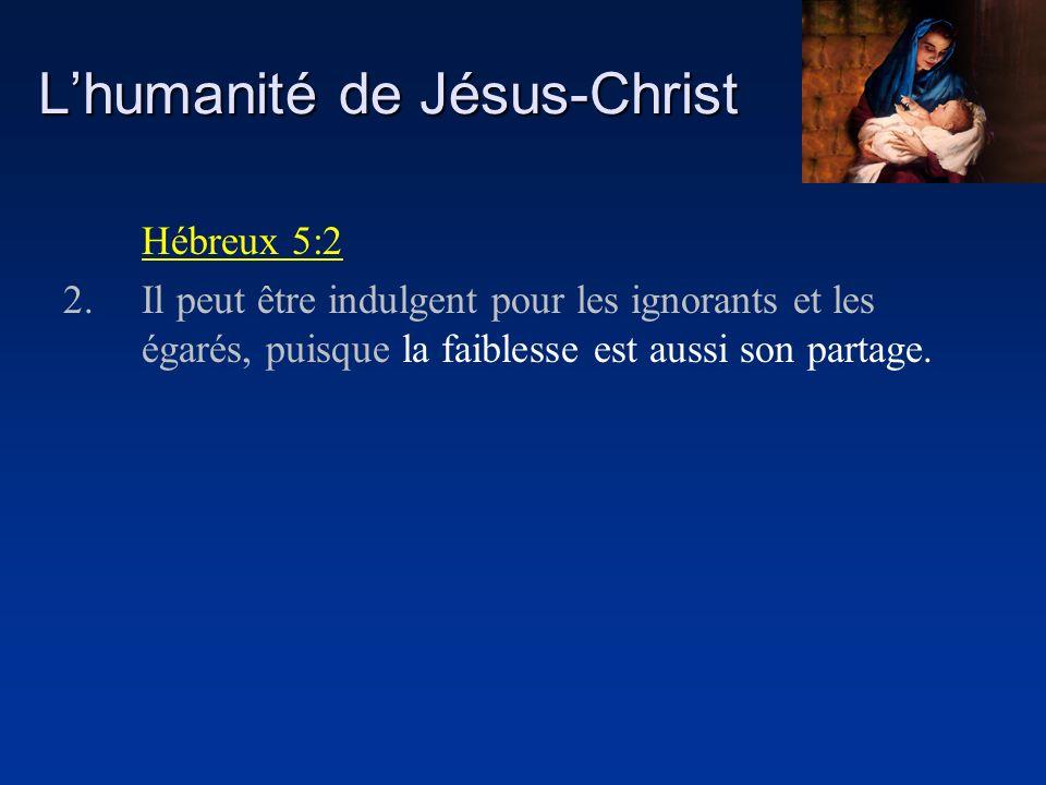 Lhumanité de Jésus-Christ Hébreux 5:2 2.Il peut être indulgent pour les ignorants et les égarés, puisque la faiblesse est aussi son partage.
