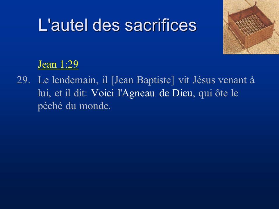 L autel des sacrifices Jean 1:29 29.Le lendemain, il [Jean Baptiste] vit Jésus venant à lui, et il dit: Voici l Agneau de Dieu, qui ôte le péché du monde.