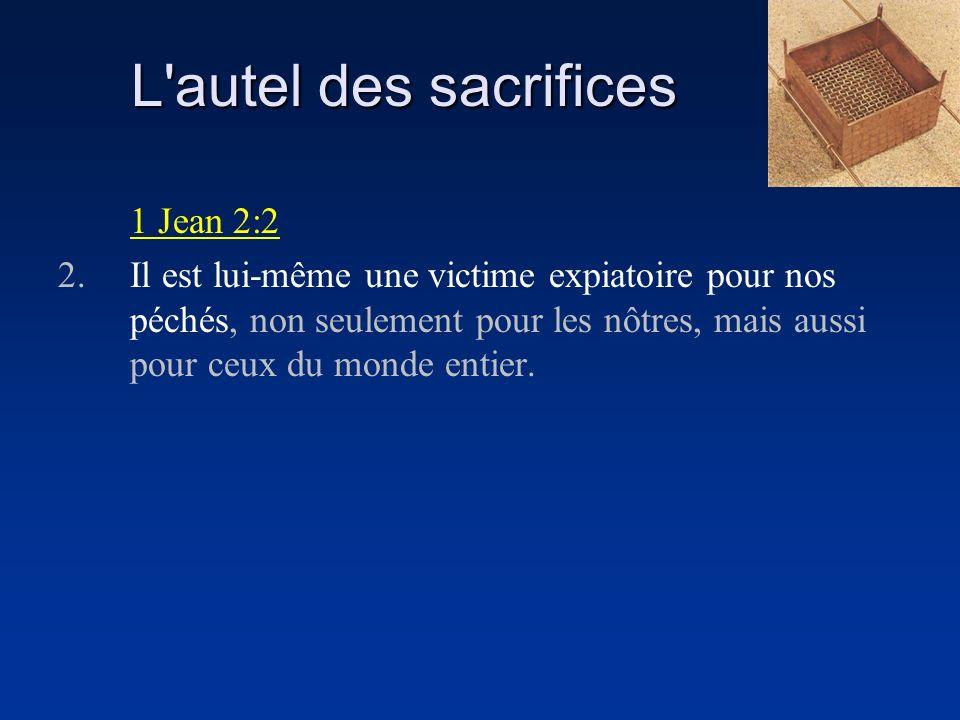 L autel des sacrifices 1 Jean 2:2 2.Il est lui-même une victime expiatoire pour nos péchés, non seulement pour les nôtres, mais aussi pour ceux du monde entier.