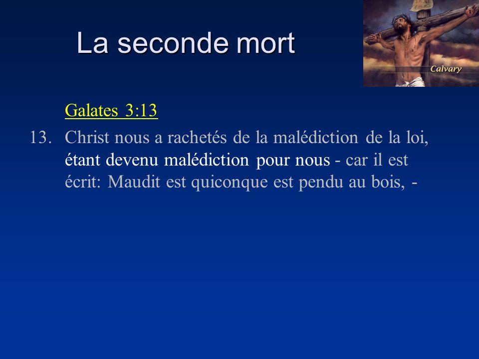 La seconde mort Galates 3:13 13.Christ nous a rachetés de la malédiction de la loi, étant devenu malédiction pour nous - car il est écrit: Maudit est quiconque est pendu au bois, -
