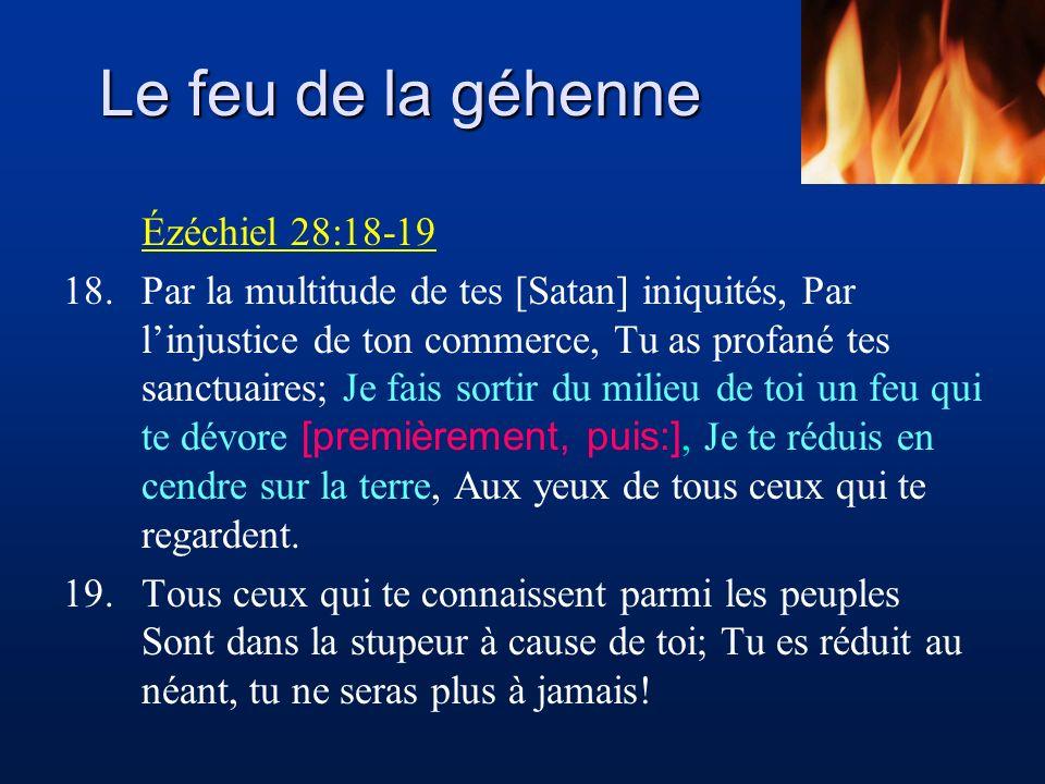Le feu de la géhenne Ézéchiel 28:18-19 18.Par la multitude de tes [Satan] iniquités, Par linjustice de ton commerce, Tu as profané tes sanctuaires; Je fais sortir du milieu de toi un feu qui te dévore [premièrement, puis:], Je te réduis en cendre sur la terre, Aux yeux de tous ceux qui te regardent.