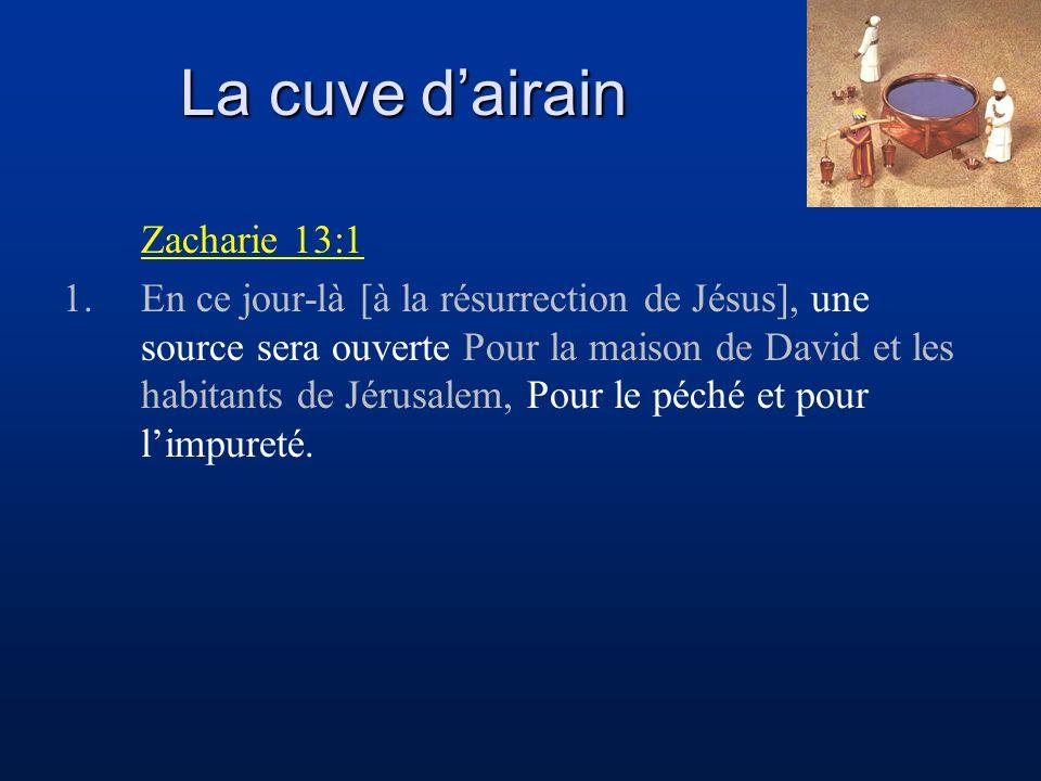La cuve dairain Zacharie 13:1 1.En ce jour-là [à la résurrection de Jésus], une source sera ouverte Pour la maison de David et les habitants de Jérusalem, Pour le péché et pour limpureté.