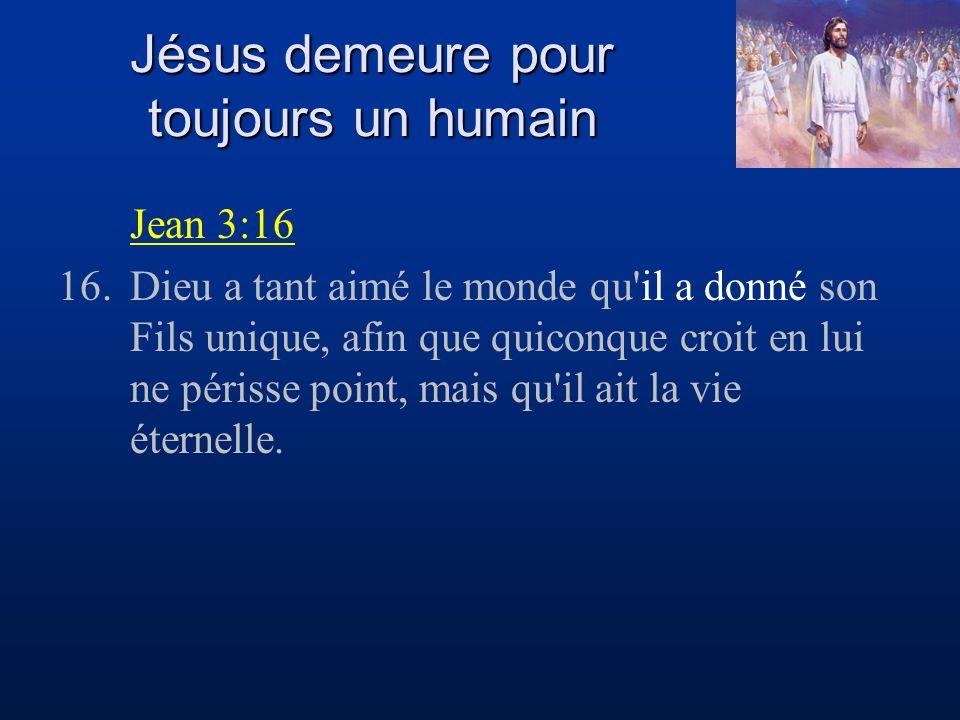 Jésus demeure pour toujours un humain Jean 3:16 16.Dieu a tant aimé le monde qu il a donné son Fils unique, afin que quiconque croit en lui ne périsse point, mais qu il ait la vie éternelle.