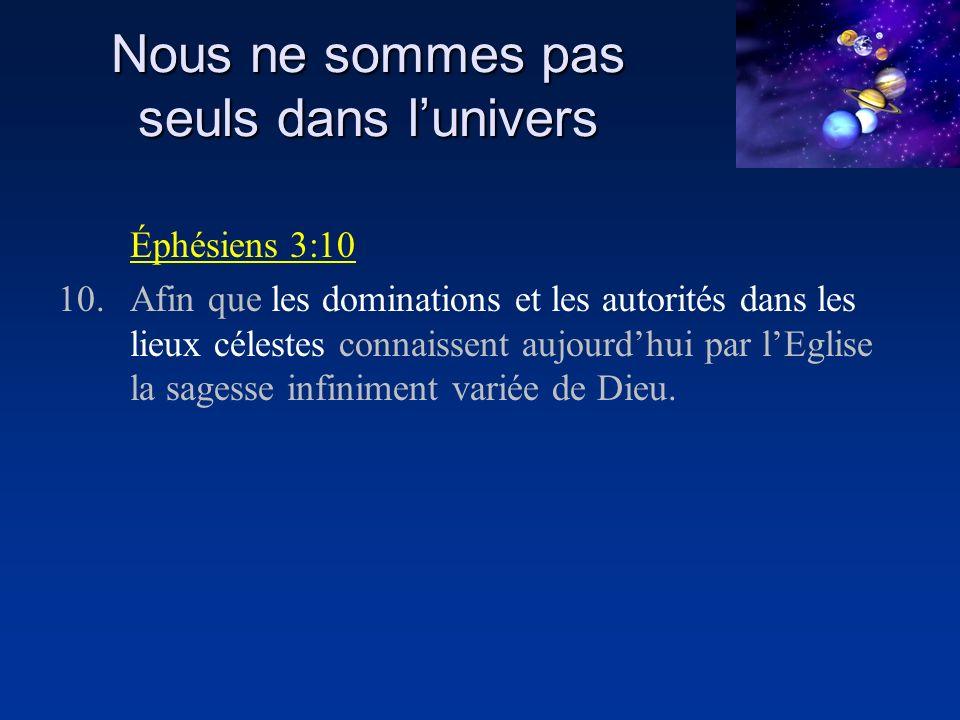 Nous ne sommes pas seuls dans lunivers Éphésiens 3:10 10.Afin que les dominations et les autorités dans les lieux célestes connaissent aujourdhui par lEglise la sagesse infiniment variée de Dieu.