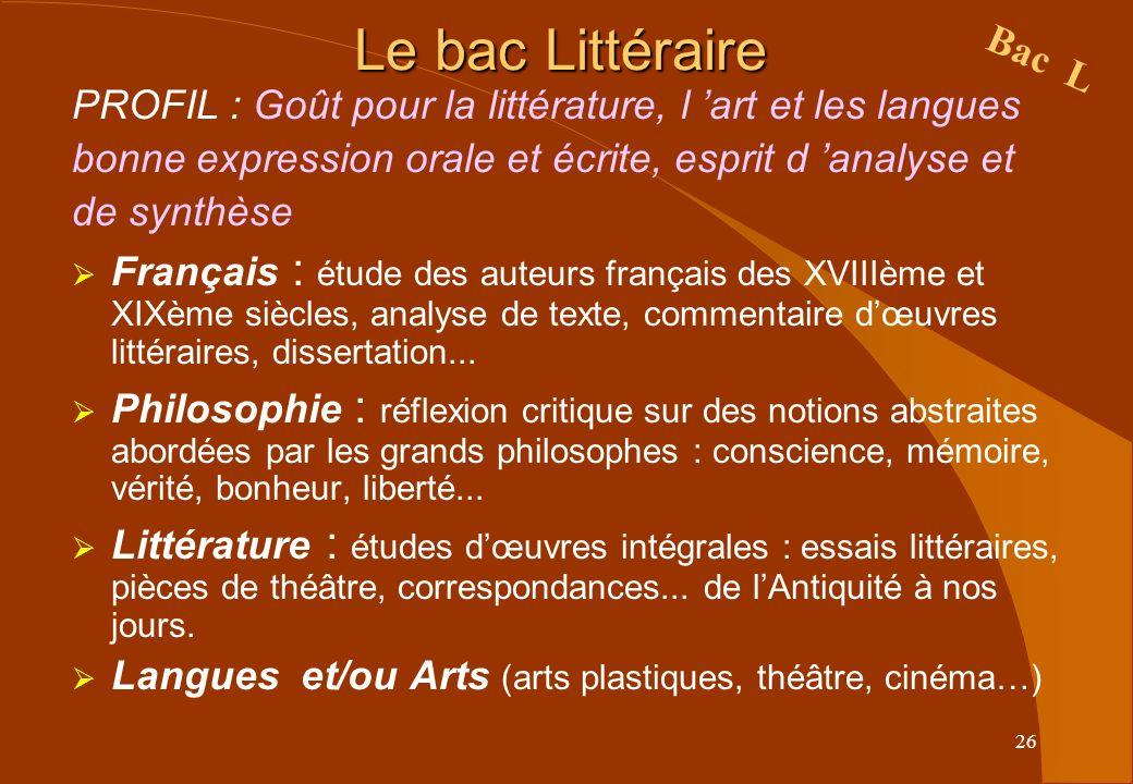 26 Le bac Littéraire PROFIL : Goût pour la littérature, l art et les langues bonne expression orale et écrite, esprit d analyse et de synthèse Françai