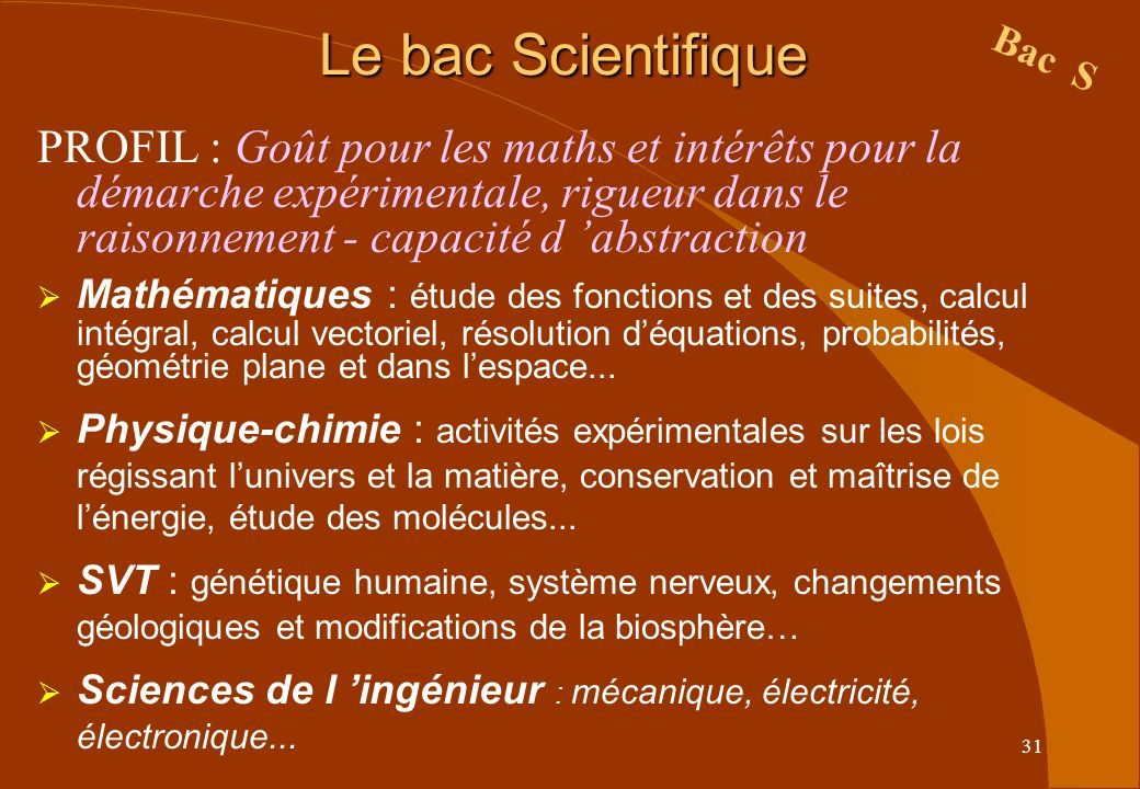 31 Le bac Scientifique PROFIL : Goût pour les maths et intérêts pour la démarche expérimentale, rigueur dans le raisonnement - capacité d abstraction